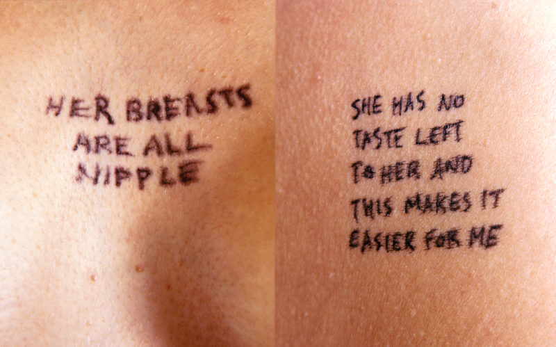 Jenny Holzer - Lustmord - Her breasts are all nipple & She has no taste left to her and this makes it easier for me, 1993-1994, ink on skin